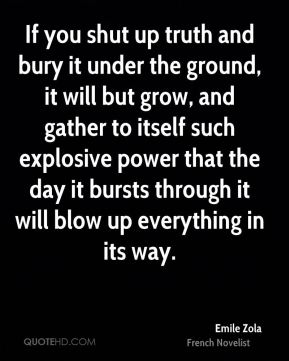 Emile Zola - If you shut up truth and bury it under the ground, it will but grow, and gather to itself such explosive power that the day it bursts through it will blow up everything in its way.