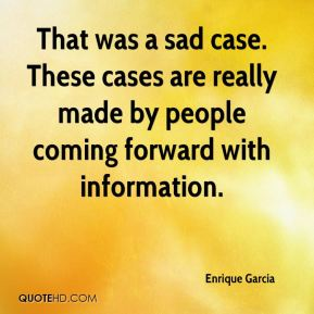 Enrique Garcia - That was a sad case. These cases are really made by people coming forward with information.