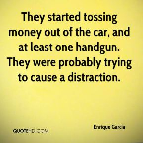 Enrique Garcia - They started tossing money out of the car, and at least one handgun. They were probably trying to cause a distraction.