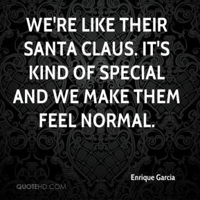 Enrique Garcia - We're like their Santa Claus. It's kind of special and we make them feel normal.