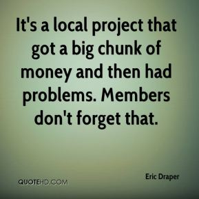 Eric Draper - It's a local project that got a big chunk of money and then had problems. Members don't forget that.