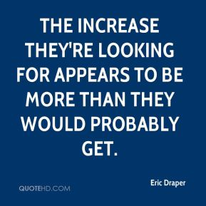 Eric Draper - The increase they're looking for appears to be more than they would probably get.