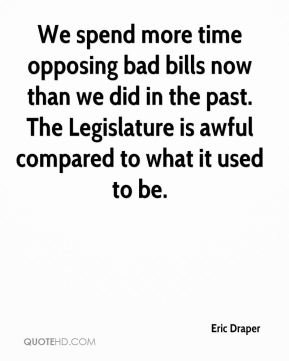 Eric Draper - We spend more time opposing bad bills now than we did in the past. The Legislature is awful compared to what it used to be.