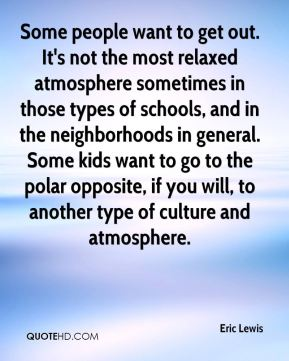 Some people want to get out. It's not the most relaxed atmosphere sometimes in those types of schools, and in the neighborhoods in general. Some kids want to go to the polar opposite, if you will, to another type of culture and atmosphere.