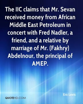 The IIC claims that Mr. Sevan received money from African Middle East Petroleum in concert with Fred Nadler, a friend, and a relative by marriage of Mr. (Fakhry) Abdelnour, the principal of AMEP.