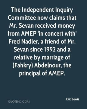 The Independent Inquiry Committee now claims that Mr. Sevan received money from AMEP 'in concert with' Fred Nadler, a friend of Mr. Sevan since 1992 and a relative by marriage of (Fahkry) Abdelnour, the principal of AMEP.