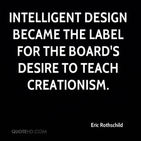 Eric Rothschild - Intelligent design became the label for the board's desire to teach creationism.