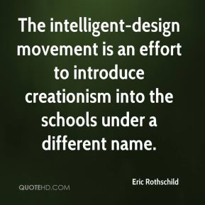 Eric Rothschild - The intelligent-design movement is an effort to introduce creationism into the schools under a different name.