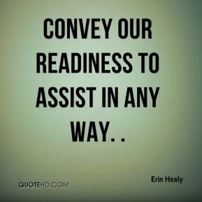 Erin Healy - convey our readiness to assist in any way. .