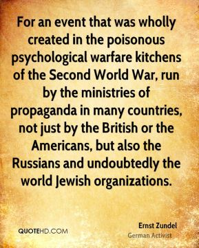 Ernst Zundel - For an event that was wholly created in the poisonous psychological warfare kitchens of the Second World War, run by the ministries of propaganda in many countries, not just by the British or the Americans, but also the Russians and undoubtedly the world Jewish organizations.