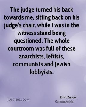 Ernst Zundel - The judge turned his back towards me, sitting back on his judge's chair, while I was in the witness stand being questioned. The whole courtroom was full of these anarchists, leftists, communists and Jewish lobbyists.