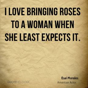 I love bringing roses to a woman when she least expects it.