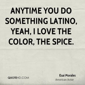 Anytime you do something Latino, yeah, I love the color, the spice.