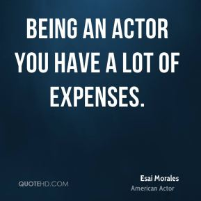 Being an actor you have a lot of expenses.