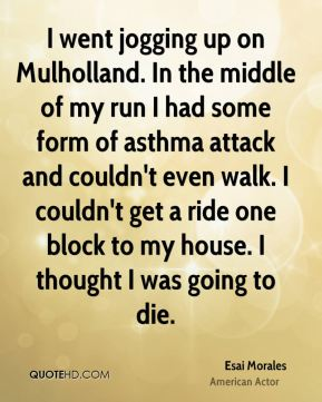 I went jogging up on Mulholland. In the middle of my run I had some form of asthma attack and couldn't even walk. I couldn't get a ride one block to my house. I thought I was going to die.