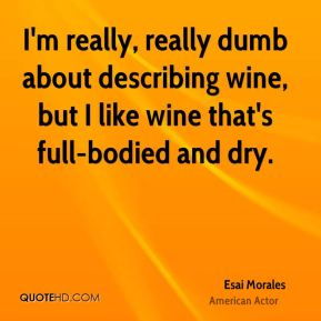 Esai Morales - I'm really, really dumb about describing wine, but I like wine that's full-bodied and dry.