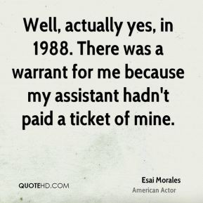 Esai Morales - Well, actually yes, in 1988. There was a warrant for me because my assistant hadn't paid a ticket of mine.