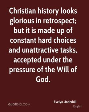 Evelyn Underhill - Christian history looks glorious in retrospect; but it is made up of constant hard choices and unattractive tasks, accepted under the pressure of the Will of God.