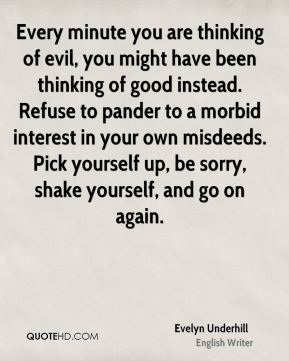 Evelyn Underhill - Every minute you are thinking of evil, you might have been thinking of good instead. Refuse to pander to a morbid interest in your own misdeeds. Pick yourself up, be sorry, shake yourself, and go on again.