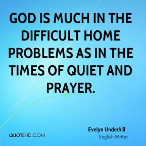 God is much in the difficult home problems as in the times of quiet and prayer.