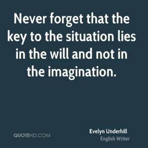 Never forget that the key to the situation lies in the will and not in the imagination.