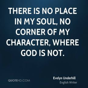 Evelyn Underhill - There is no place in my soul, no corner of my character, where God is not.