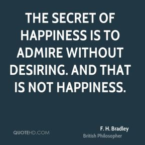 F. H. Bradley - The secret of happiness is to admire without desiring. And that is not happiness.