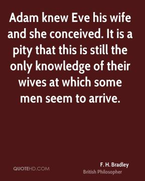 F. H. Bradley - Adam knew Eve his wife and she conceived. It is a pity that this is still the only knowledge of their wives at which some men seem to arrive.