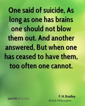One said of suicide, As long as one has brains one should not blow them out. And another answered, But when one has ceased to have them, too often one cannot.