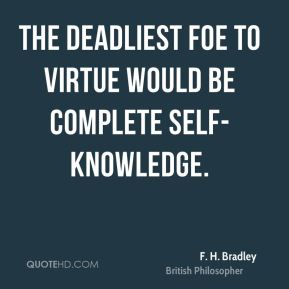F. H. Bradley - The deadliest foe to virtue would be complete self-knowledge.