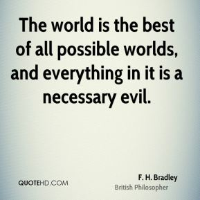 The world is the best of all possible worlds, and everything in it is a necessary evil.