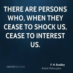 F. H. Bradley - There are persons who, when they cease to shock us, cease to interest us.