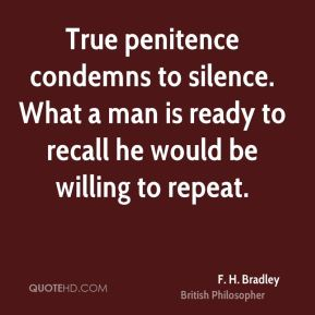 F. H. Bradley - True penitence condemns to silence. What a man is ready to recall he would be willing to repeat.