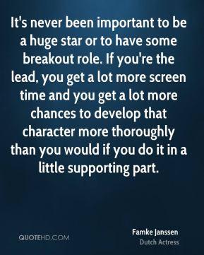 It's never been important to be a huge star or to have some breakout role. If you're the lead, you get a lot more screen time and you get a lot more chances to develop that character more thoroughly than you would if you do it in a little supporting part.