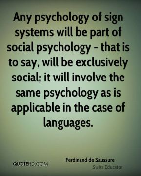Ferdinand de Saussure - Any psychology of sign systems will be part of social psychology - that is to say, will be exclusively social; it will involve the same psychology as is applicable in the case of languages.