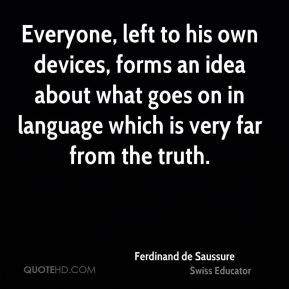 Ferdinand de Saussure - Everyone, left to his own devices, forms an idea about what goes on in language which is very far from the truth.