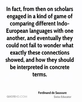 In fact, from then on scholars engaged in a kind of game of comparing different Indo-European languages with one another, and eventually they could not fail to wonder what exactly these connections showed, and how they should be interpreted in concrete terms.