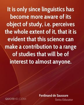 It is only since linguistics has become more aware of its object of study, i.e. perceives the whole extent of it, that it is evident that this science can make a contribution to a range of studies that will be of interest to almost anyone.