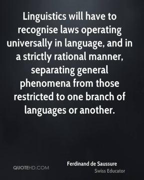 Ferdinand de Saussure - Linguistics will have to recognise laws operating universally in language, and in a strictly rational manner, separating general phenomena from those restricted to one branch of languages or another.