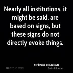 Ferdinand de Saussure - Nearly all institutions, it might be said, are based on signs, but these signs do not directly evoke things.