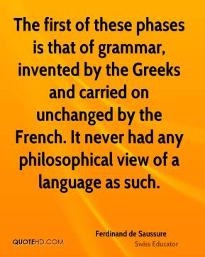 The first of these phases is that of grammar, invented by the Greeks and carried on unchanged by the French. It never had any philosophical view of a language as such.