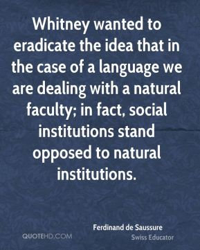 Ferdinand de Saussure - Whitney wanted to eradicate the idea that in the case of a language we are dealing with a natural faculty; in fact, social institutions stand opposed to natural institutions.