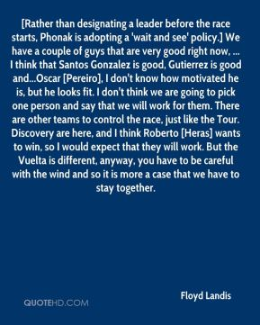 Floyd Landis - [Rather than designating a leader before the race starts, Phonak is adopting a 'wait and see' policy.] We have a couple of guys that are very good right now, ... I think that Santos Gonzalez is good, Gutierrez is good and...Oscar [Pereiro], I don't know how motivated he is, but he looks fit. I don't think we are going to pick one person and say that we will work for them. There are other teams to control the race, just like the Tour. Discovery are here, and I think Roberto [Heras] wants to win, so I would expect that they will work. But the Vuelta is different, anyway, you have to be careful with the wind and so it is more a case that we have to stay together.