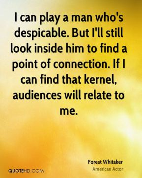 Forest Whitaker - I can play a man who's despicable. But I'll still look inside him to find a point of connection. If I can find that kernel, audiences will relate to me.