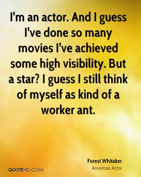Forest Whitaker - I'm an actor. And I guess I've done so many movies I've achieved some high visibility. But a star? I guess I still think of myself as kind of a worker ant.