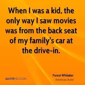 Forest Whitaker - When I was a kid, the only way I saw movies was from the back seat of my family's car at the drive-in.