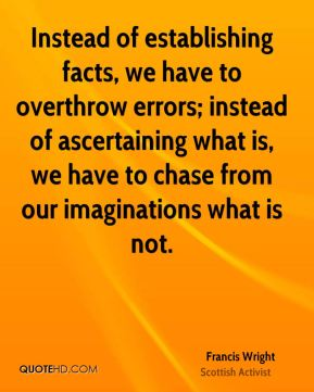 Francis Wright - Instead of establishing facts, we have to overthrow errors; instead of ascertaining what is, we have to chase from our imaginations what is not.