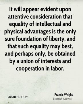 Francis Wright - It will appear evident upon attentive consideration that equality of intellectual and physical advantages is the only sure foundation of liberty, and that such equality may best, and perhaps only, be obtained by a union of interests and cooperation in labor.