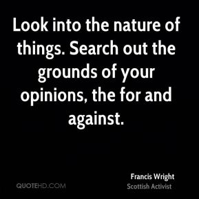 Francis Wright - Look into the nature of things. Search out the grounds of your opinions, the for and against.