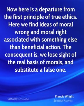 Francis Wright - Now here is a departure from the first principle of true ethics. Here we find ideas of moral wrong and moral right associated with something else than beneficial action. The consequent is, we lose sight of the real basis of morals, and substitute a false one.